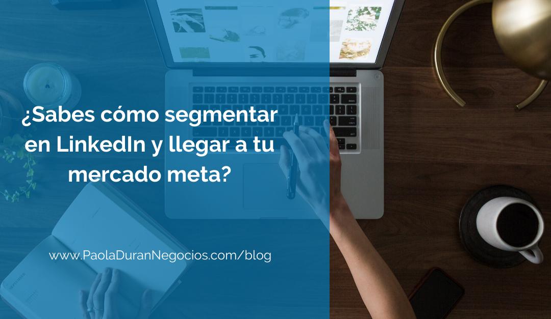 ¿Sabes cómo segmentar en LinkedIn y llegar a tu mercado meta?
