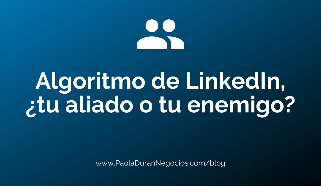 Algoritmo de LinkedIn, ¿tu aliado o tu enemigo?